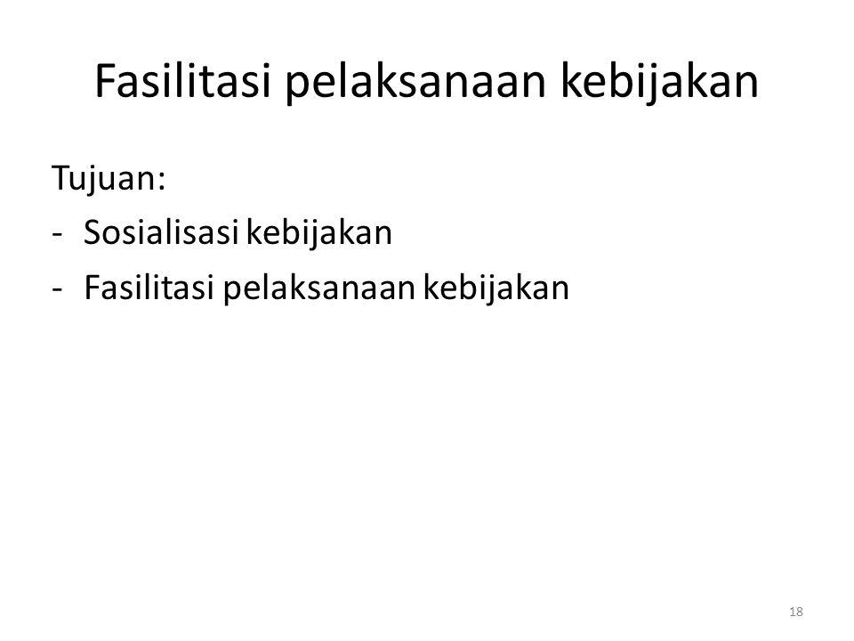 Fasilitasi pelaksanaan kebijakan Tujuan: -Sosialisasi kebijakan -Fasilitasi pelaksanaan kebijakan 18