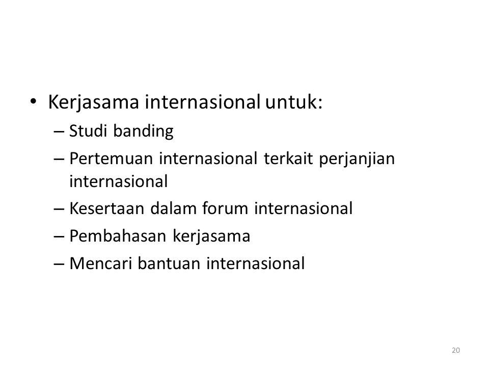 Kerjasama internasional untuk: – Studi banding – Pertemuan internasional terkait perjanjian internasional – Kesertaan dalam forum internasional – Pembahasan kerjasama – Mencari bantuan internasional 20