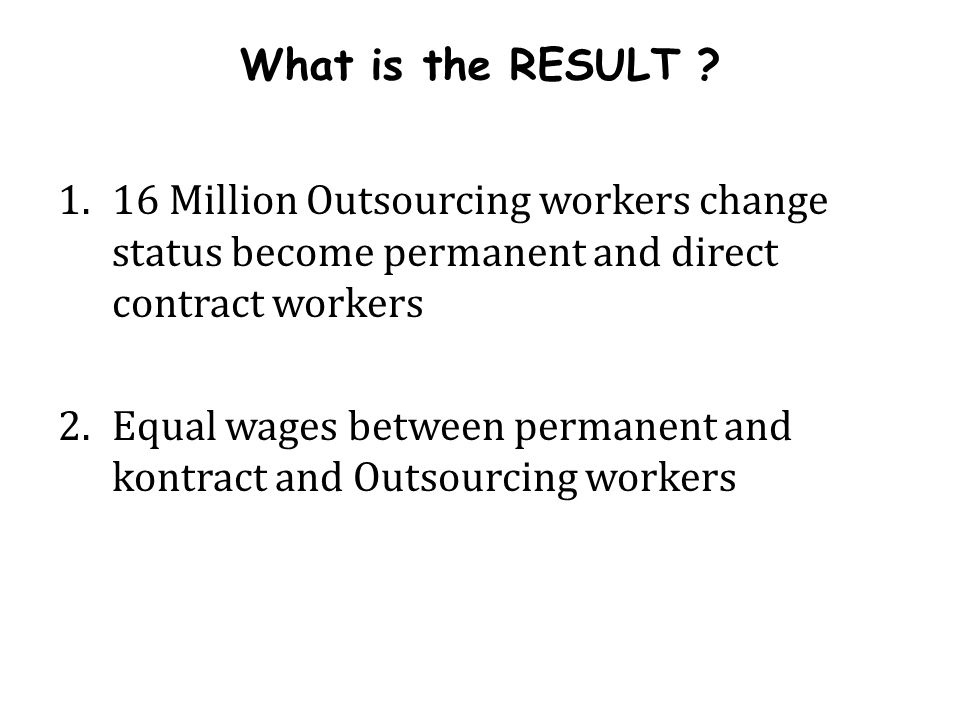 1.16 Million Outsourcing workers change status become permanent and direct contract workers 2.Equal wages between permanent and kontract and Outsourci