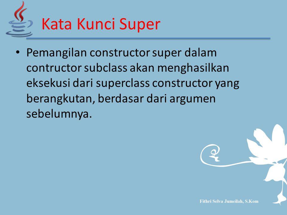 Kata Kunci Super Pemangilan constructor super dalam contructor subclass akan menghasilkan eksekusi dari superclass constructor yang berangkutan, berda