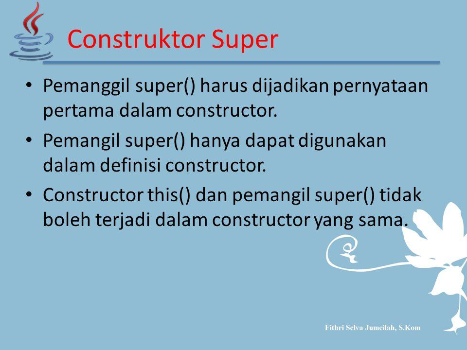 Construktor Super Pemanggil super() harus dijadikan pernyataan pertama dalam constructor. Pemangil super() hanya dapat digunakan dalam definisi constr