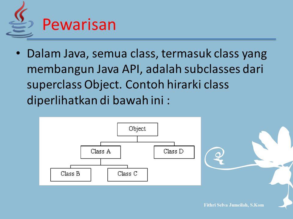 Pewarisan Dalam Java, semua class, termasuk class yang membangun Java API, adalah subclasses dari superclass Object. Contoh hirarki class diperlihatka