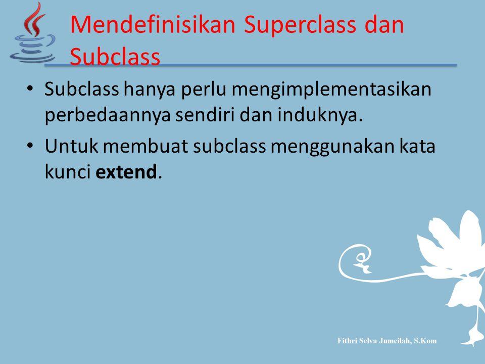 Mendefinisikan Superclass dan Subclass Subclass hanya perlu mengimplementasikan perbedaannya sendiri dan induknya. Untuk membuat subclass menggunakan
