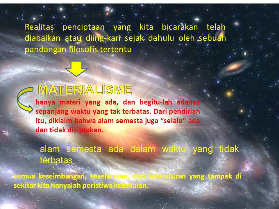 Realitas penciptaan yang kita bicarakan telah diabaikan atau diing-kari sejak dahulu oleh sebuah pandangan filosofis tertentu hanya materi yang ada, d