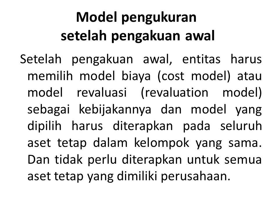 Model pengukuran setelah pengakuan awal Setelah pengakuan awal, entitas harus memilih model biaya (cost model) atau model revaluasi (revaluation model