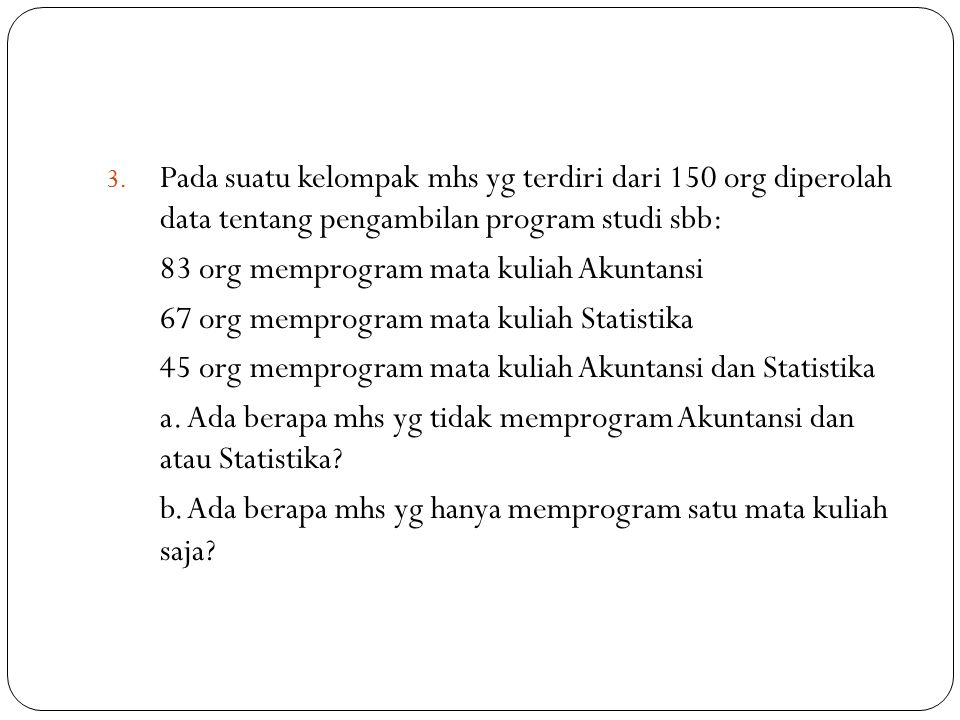 3. Pada suatu kelompak mhs yg terdiri dari 150 org diperolah data tentang pengambilan program studi sbb: 83 org memprogram mata kuliah Akuntansi 67 or