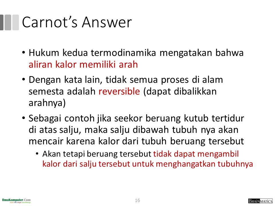 Carnot's Answer Hukum kedua termodinamika mengatakan bahwa aliran kalor memiliki arah Dengan kata lain, tidak semua proses di alam semesta adalah reve