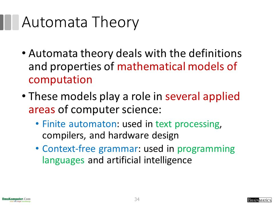 Automata Theory Automata theory deals with the definitions and properties of mathematical models of computation These models play a role in several applied areas of computer science: Finite automaton: used in text processing, compilers, and hardware design Context-free grammar: used in programming languages and artificial intelligence 34