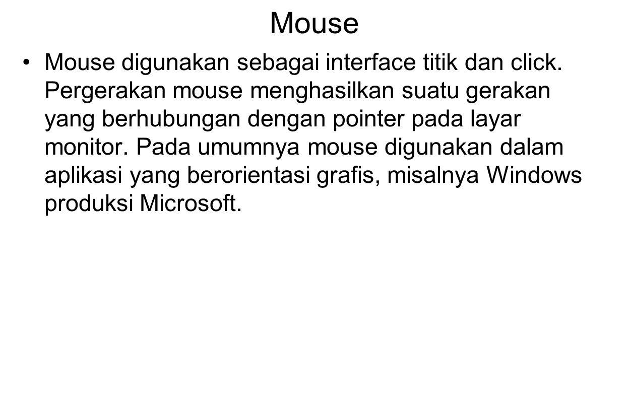 Mouse Mouse digunakan sebagai interface titik dan click. Pergerakan mouse menghasilkan suatu gerakan yang berhubungan dengan pointer pada layar monito
