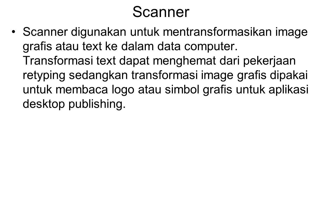 Scanner Scanner digunakan untuk mentransformasikan image grafis atau text ke dalam data computer. Transformasi text dapat menghemat dari pekerjaan ret