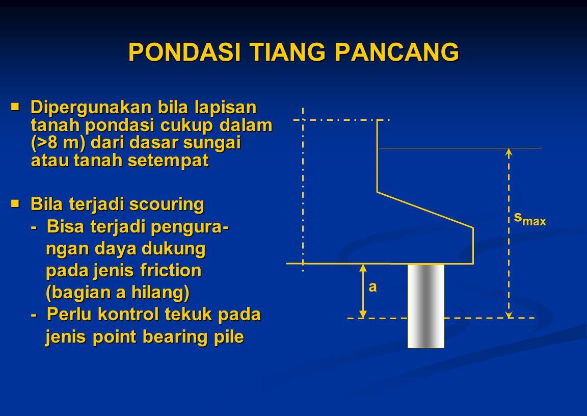 PONDASI TIANG PANCANG  Dipergunakan bila lapisan tanah pondasi cukup dalam (>8 m) dari dasar sungai atau tanah setempat  Bila terjadi scouring - Bis