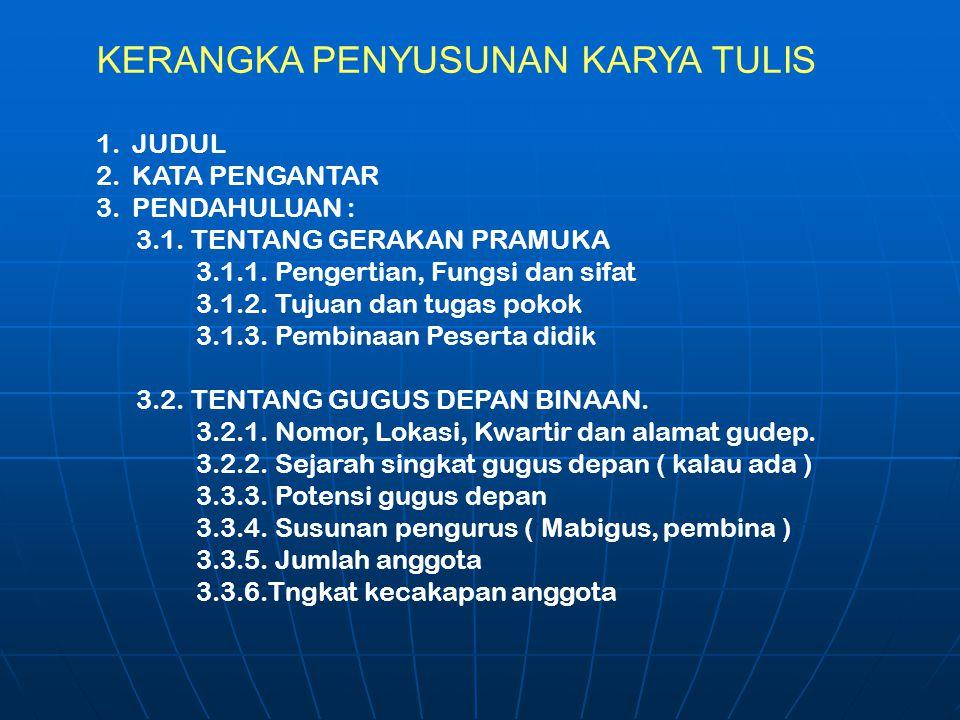 KERANGKA PENYUSUNAN KARYA TULIS 1.JUDUL 2.KATA PENGANTAR 3.PENDAHULUAN : 3.1. TENTANG GERAKAN PRAMUKA 3.1.1. Pengertian, Fungsi dan sifat 3.1.2. Tujua