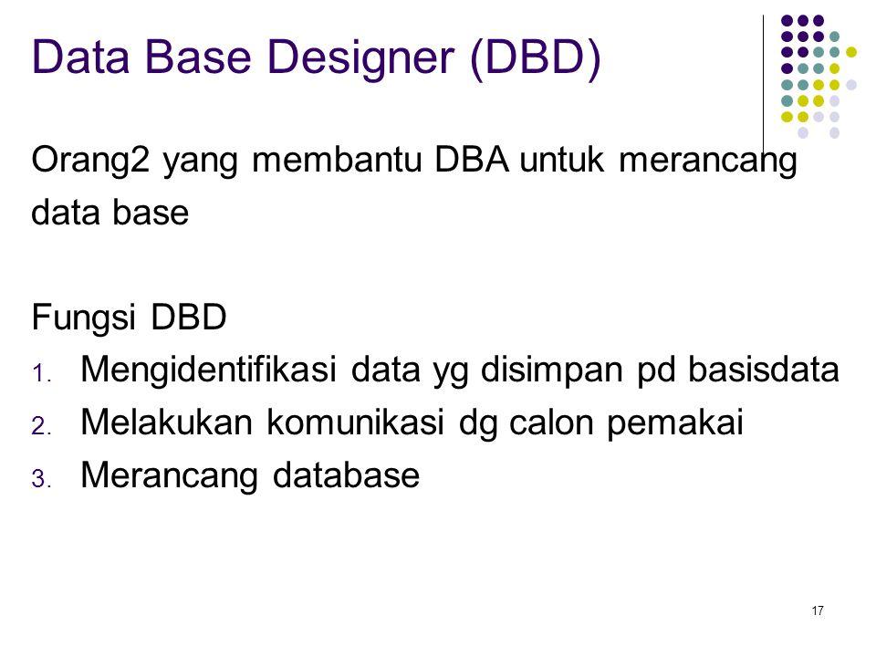 17 Data Base Designer (DBD) Orang2 yang membantu DBA untuk merancang data base Fungsi DBD 1. Mengidentifikasi data yg disimpan pd basisdata 2. Melakuk