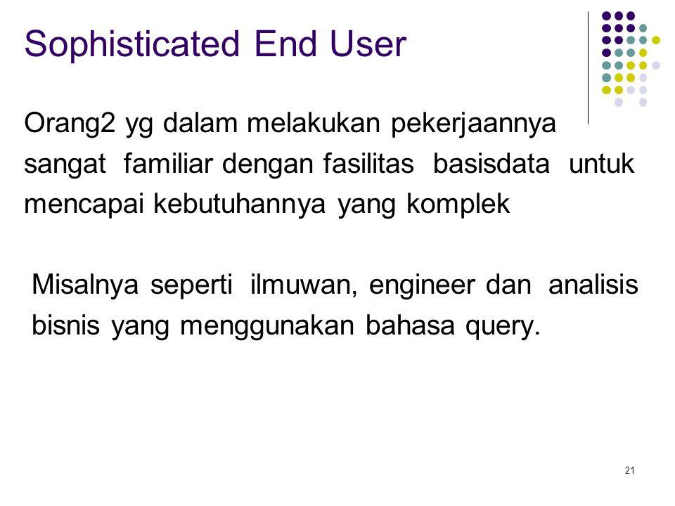 21 Sophisticated End User Orang2 yg dalam melakukan pekerjaannya sangat familiar dengan fasilitas basisdata untuk mencapai kebutuhannya yang komplek Misalnya seperti ilmuwan, engineer dan analisis bisnis yang menggunakan bahasa query.