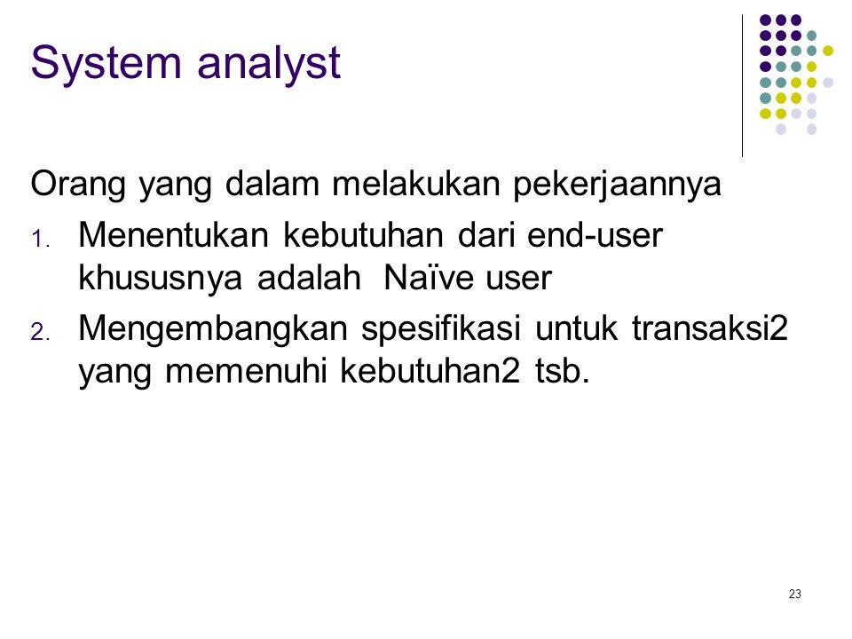 23 System analyst Orang yang dalam melakukan pekerjaannya 1. Menentukan kebutuhan dari end-user khususnya adalah Naïve user 2. Mengembangkan spesifika