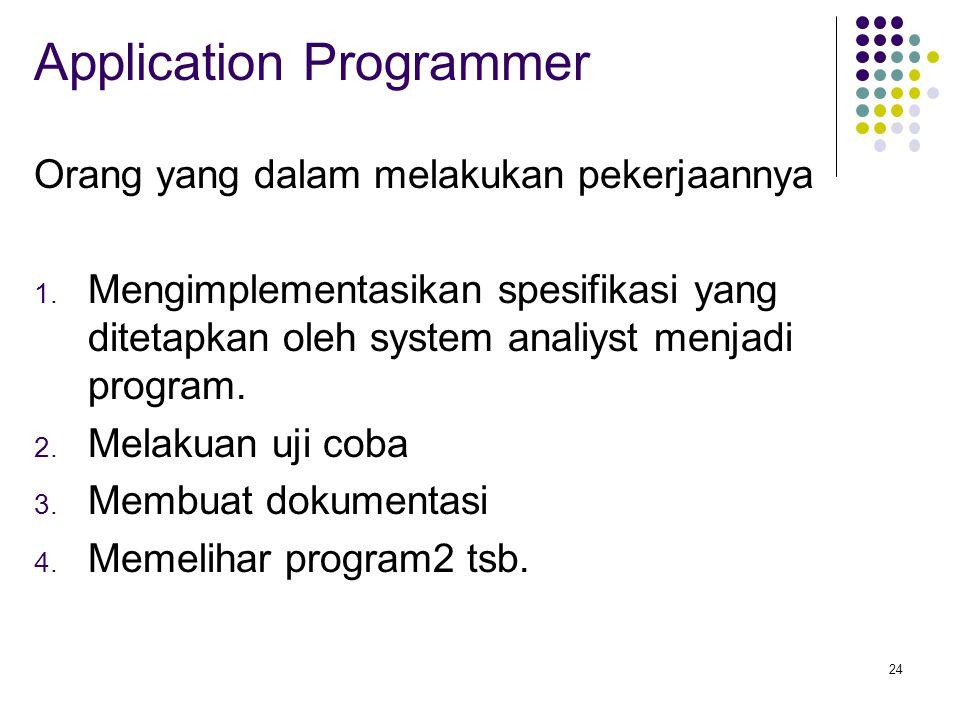 24 Application Programmer Orang yang dalam melakukan pekerjaannya 1. Mengimplementasikan spesifikasi yang ditetapkan oleh system analiyst menjadi prog