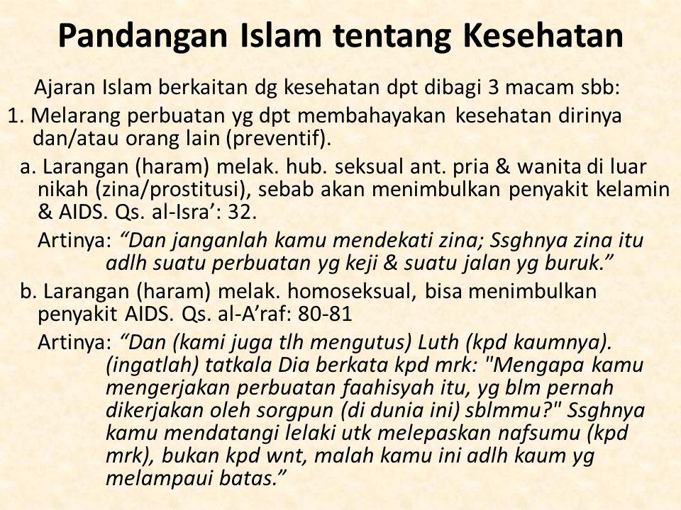 Pandangan Islam tentang Kesehatan Ajaran Islam berkaitan dg kesehatan dpt dibagi 3 macam sbb: 1. Melarang perbuatan yg dpt membahayakan kesehatan diri