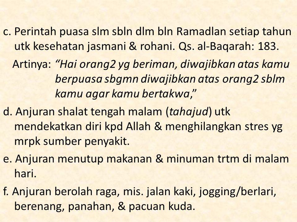 "c. Perintah puasa slm sbln dlm bln Ramadlan setiap tahun utk kesehatan jasmani & rohani. Qs. al-Baqarah: 183. Artinya: ""Hai orang2 yg beriman, diwajib"