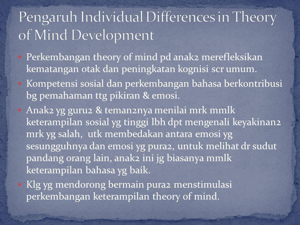 Perkembangan theory of mind pd anak2 merefleksikan kematangan otak dan peningkatan kognisi scr umum.