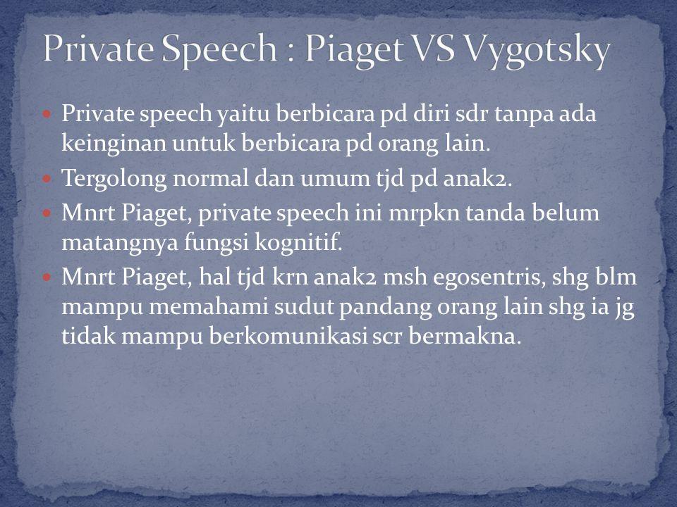 Private speech yaitu berbicara pd diri sdr tanpa ada keinginan untuk berbicara pd orang lain.