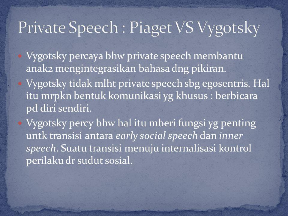 Vygotsky percaya bhw private speech membantu anak2 mengintegrasikan bahasa dng pikiran.