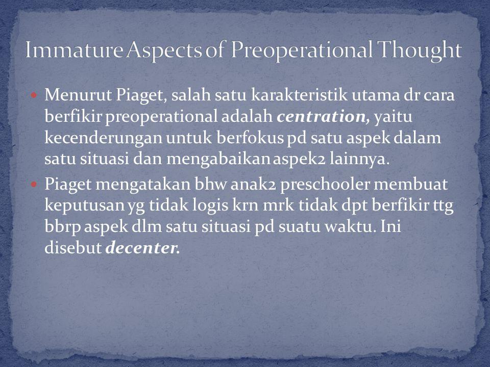Menurut Piaget, salah satu karakteristik utama dr cara berfikir preoperational adalah centration, yaitu kecenderungan untuk berfokus pd satu aspek dalam satu situasi dan mengabaikan aspek2 lainnya.