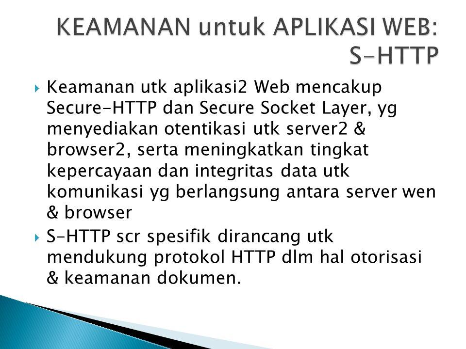  Keamanan utk aplikasi2 Web mencakup Secure-HTTP dan Secure Socket Layer, yg menyediakan otentikasi utk server2 & browser2, serta meningkatkan tingka