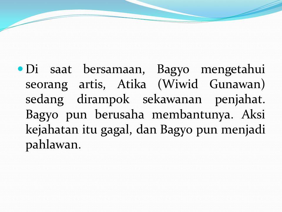 Di saat bersamaan, Bagyo mengetahui seorang artis, Atika (Wiwid Gunawan) sedang dirampok sekawanan penjahat. Bagyo pun berusaha membantunya. Aksi keja