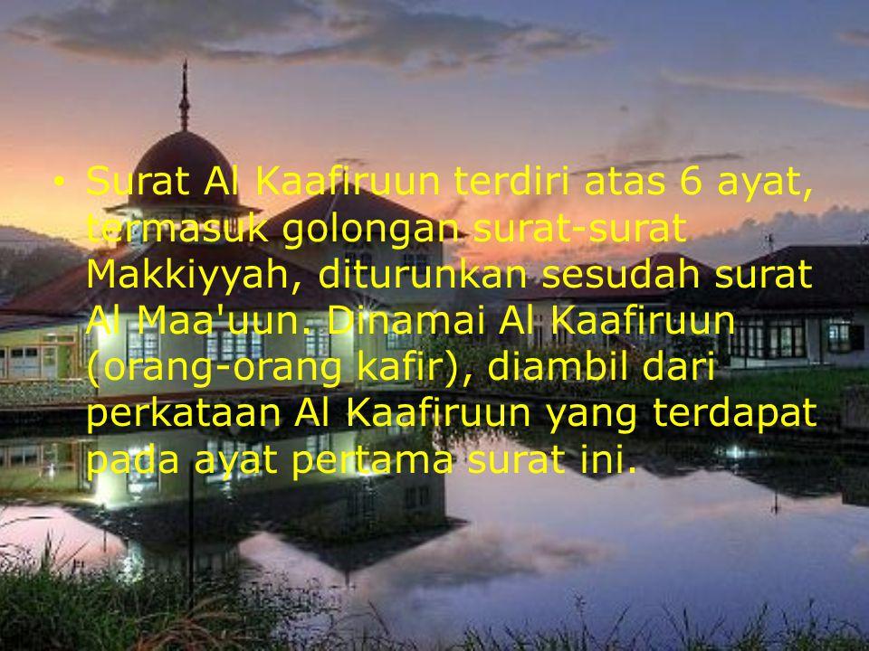 Surat Al Kaafiruun terdiri atas 6 ayat, termasuk golongan surat-surat Makkiyyah, diturunkan sesudah surat Al Maa'uun. Dinamai Al Kaafiruun (orang-oran