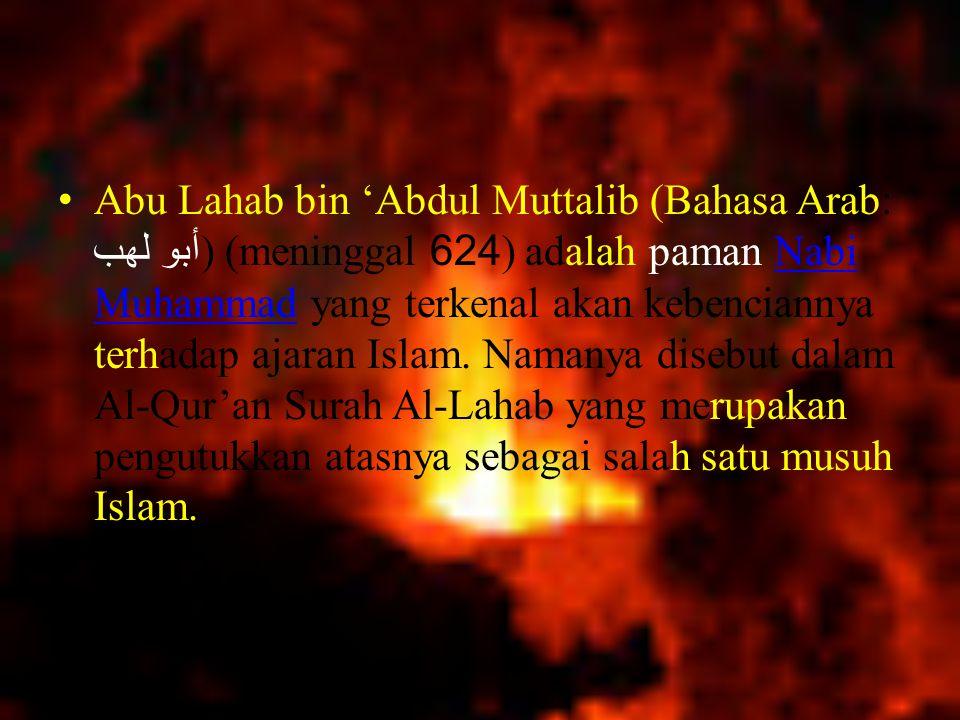 Nama lengkapnya adalah Abdul al-Uzza bin 'Abdul Muttalib dan panggilannya Abu Lahab (bapak dari api yang berkobar), karena pipinya selalu merah atau seperti terbakar.
