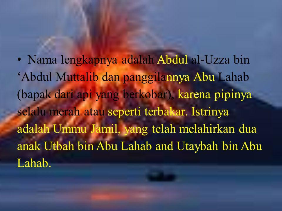 Nama lengkapnya adalah Abdul al-Uzza bin 'Abdul Muttalib dan panggilannya Abu Lahab (bapak dari api yang berkobar), karena pipinya selalu merah atau s