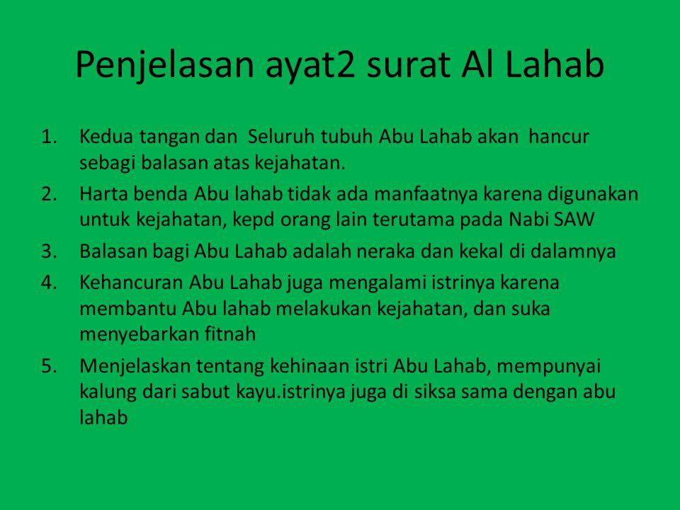 Penjelasan ayat2 surat Al Lahab 1.Kedua tangan dan Seluruh tubuh Abu Lahab akan hancur sebagi balasan atas kejahatan. 2.Harta benda Abu lahab tidak ad