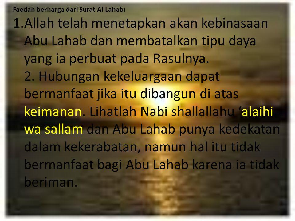 Faedah berharga dari Surat Al Lahab: 1.Allah telah menetapkan akan kebinasaan Abu Lahab dan membatalkan tipu daya yang ia perbuat pada Rasulnya. 2. Hu