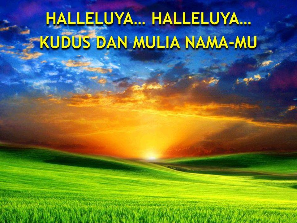 HALLELUYA… HALLELUYA… KUDUS DAN MULIA NAMA-MU HALLELUYA… HALLELUYA… KUDUS DAN MULIA NAMA-MU