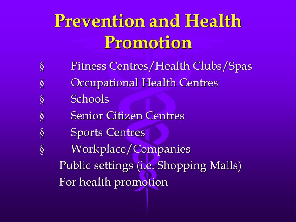 Prevention and Health Promotion  Fitness Centres/Health Clubs/Spas  Occupational Health Centres  Schools  Senior Citizen Centres  Sports Centres  Workplace/Companies Public settings (i.e.