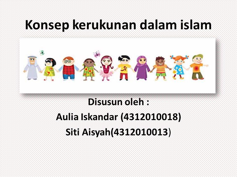 Konsep kerukunan dalam islam Disusun oleh : Aulia Iskandar (4312010018) Siti Aisyah(4312010013)