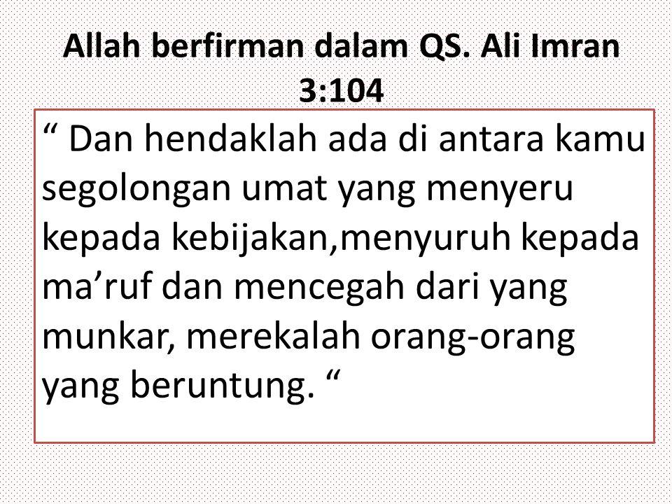 """Allah berfirman dalam QS. Ali Imran 3:104 """" Dan hendaklah ada di antara kamu segolongan umat yang menyeru kepada kebijakan,menyuruh kepada ma'ruf dan"""