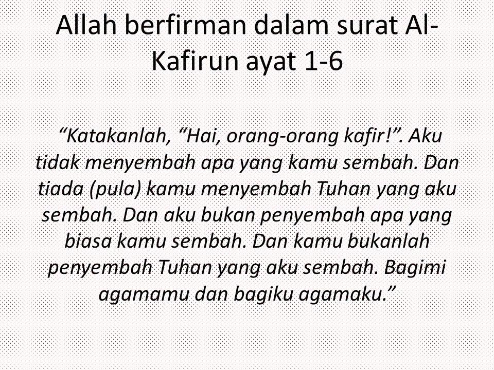 """Allah berfirman dalam surat Al- Kafirun ayat 1-6 """"Katakanlah, """"Hai, orang-orang kafir!"""". Aku tidak menyembah apa yang kamu sembah. Dan tiada (pula) ka"""