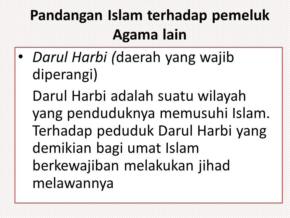 Pandangan Islam terhadap pemeluk Agama lain Darul Harbi (daerah yang wajib diperangi) Darul Harbi adalah suatu wilayah yang penduduknya memusuhi Islam