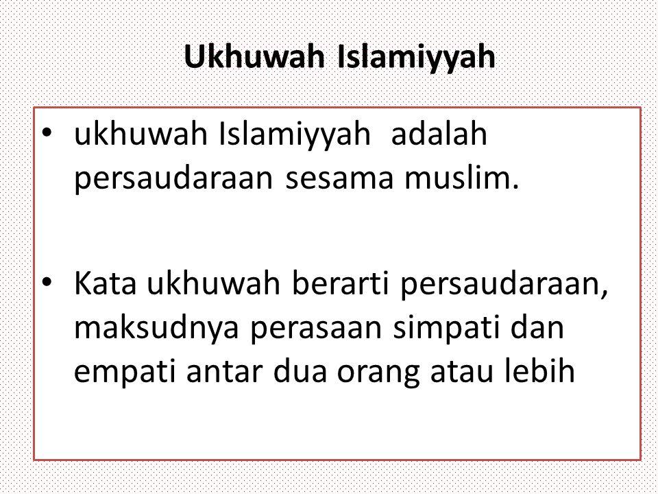 Ukhuwah Islamiyyah ukhuwah Islamiyyah adalah persaudaraan sesama muslim. Kata ukhuwah berarti persaudaraan, maksudnya perasaan simpati dan empati anta