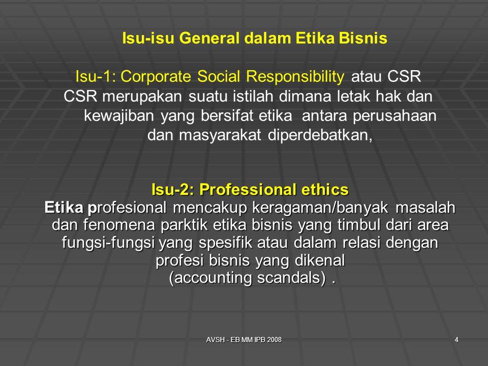 AVSH - EB MM IPB 20084 Isu-1: Corporate Social Responsibility atau CSR CSR merupakan suatu istilah dimana letak hak dan kewajiban yang bersifat etika antara perusahaan dan masyarakat diperdebatkan, Isu-isu General dalam Etika Bisnis Isu-2: Professional ethics Etika profesional mencakup keragaman/banyak masalah dan fenomena parktik etika bisnis yang timbul dari area fungsi-fungsi yang spesifik atau dalam relasi dengan profesi bisnis yang dikenal (accounting scandals).