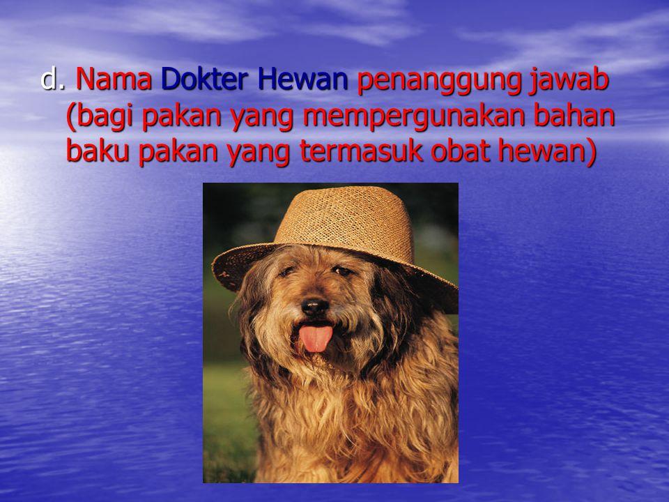 d. Nama Dokter Hewan penanggung jawab (bagi pakan yang mempergunakan bahan baku pakan yang termasuk obat hewan)