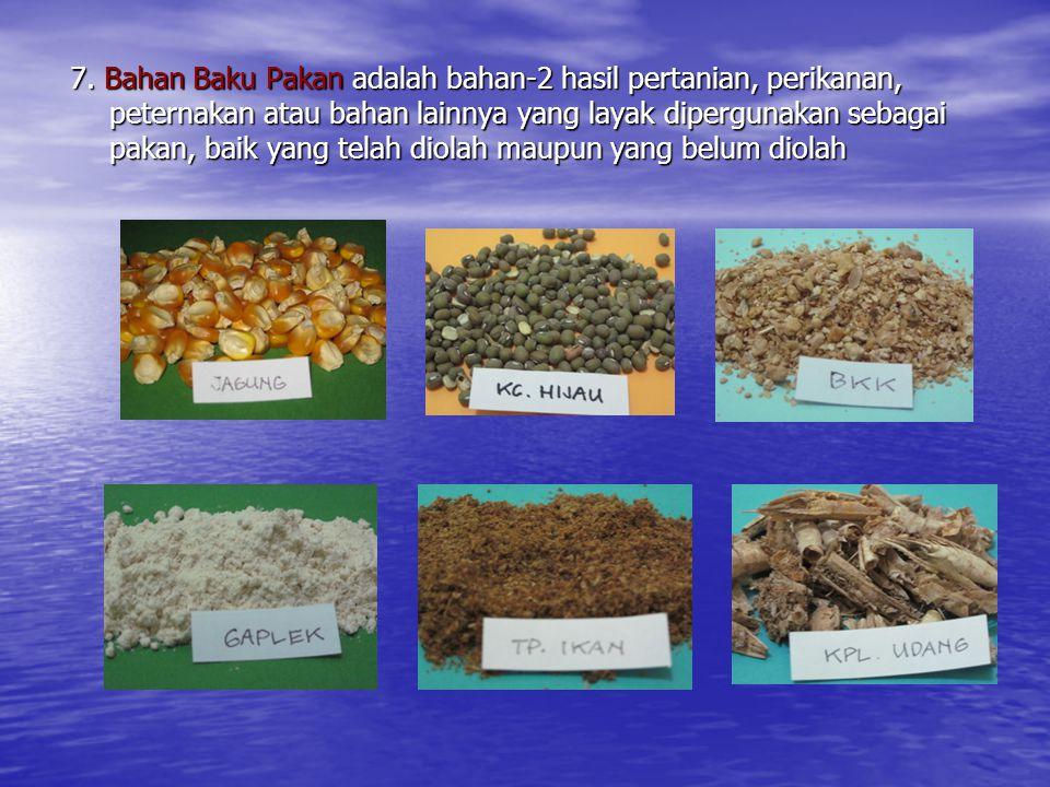 7. Bahan Baku Pakan adalah bahan-2 hasil pertanian, perikanan, peternakan atau bahan lainnya yang layak dipergunakan sebagai pakan, baik yang telah di