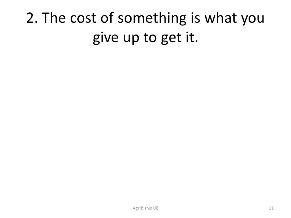 11 2. The cost of something is what you give up to get it. Agribisnis UB