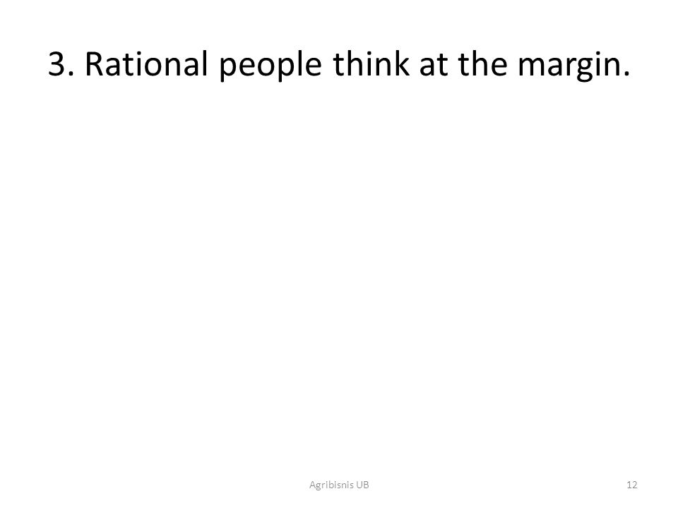 12 3. Rational people think at the margin. Agribisnis UB