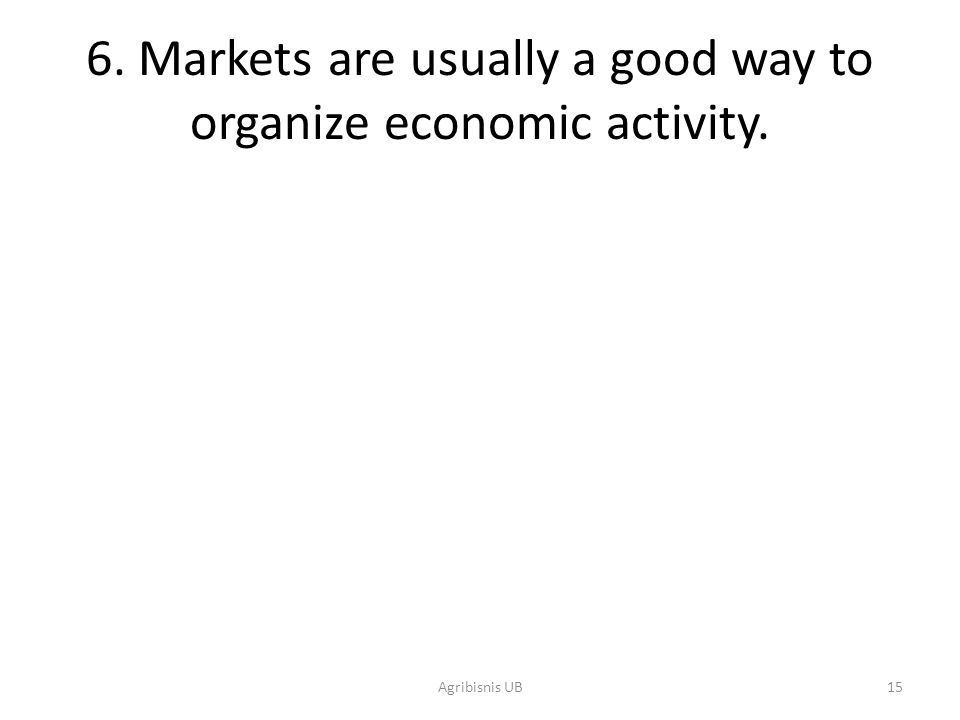 15 6. Markets are usually a good way to organize economic activity. Agribisnis UB