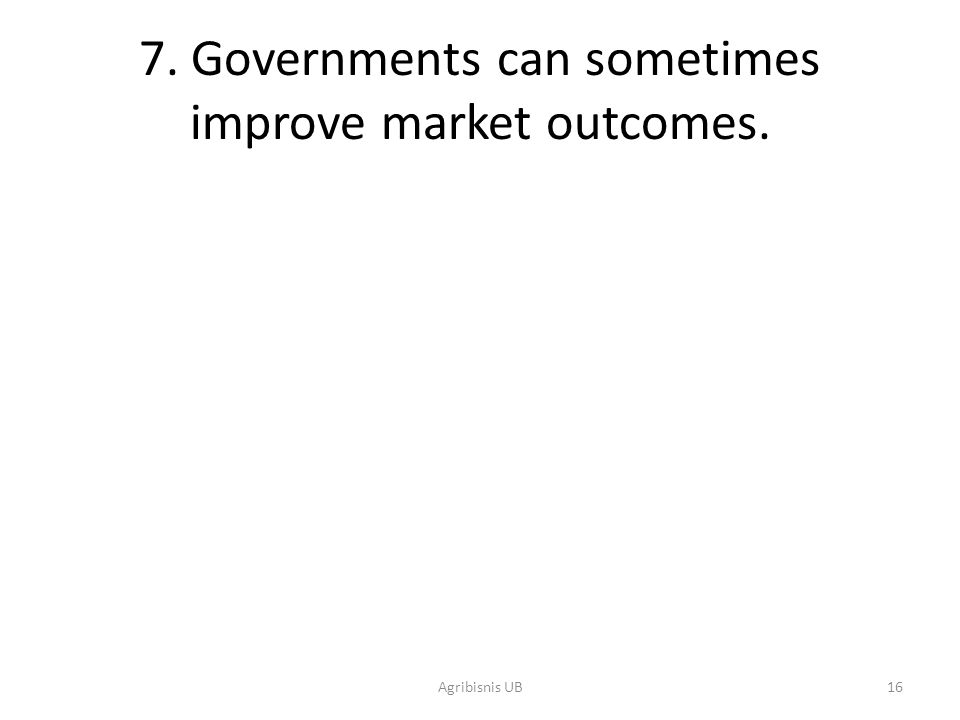 16 7. Governments can sometimes improve market outcomes. Agribisnis UB