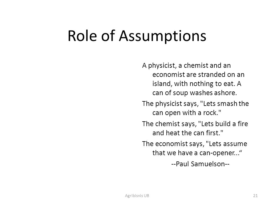 21 Role of Assumptions A physicist, a chemist and an economist are stranded on an island, with nothing to eat. A can of soup washes ashore. The physic