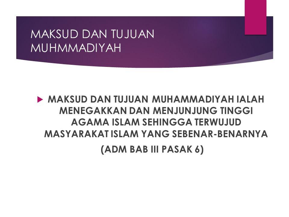 MAKSUD DAN TUJUAN MUHMMADIYAH  MAKSUD DAN TUJUAN MUHAMMADIYAH IALAH MENEGAKKAN DAN MENJUNJUNG TINGGI AGAMA ISLAM SEHINGGA TERWUJUD MASYARAKAT ISLAM YANG SEBENAR-BENARNYA (ADM BAB III PASAK 6)