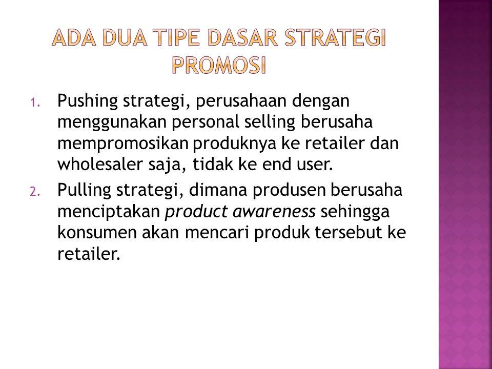 1. Pushing strategi, perusahaan dengan menggunakan personal selling berusaha mempromosikan produknya ke retailer dan wholesaler saja, tidak ke end use